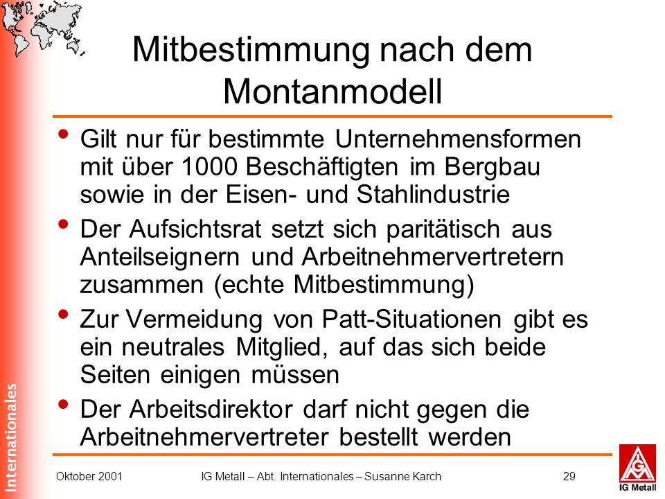 Internationales Oktober 2001IG Metall – Abt. Internationales – Susanne Karch29 Mitbestimmung nach dem Montanmodell Gilt nur für bestimmte Unternehmens