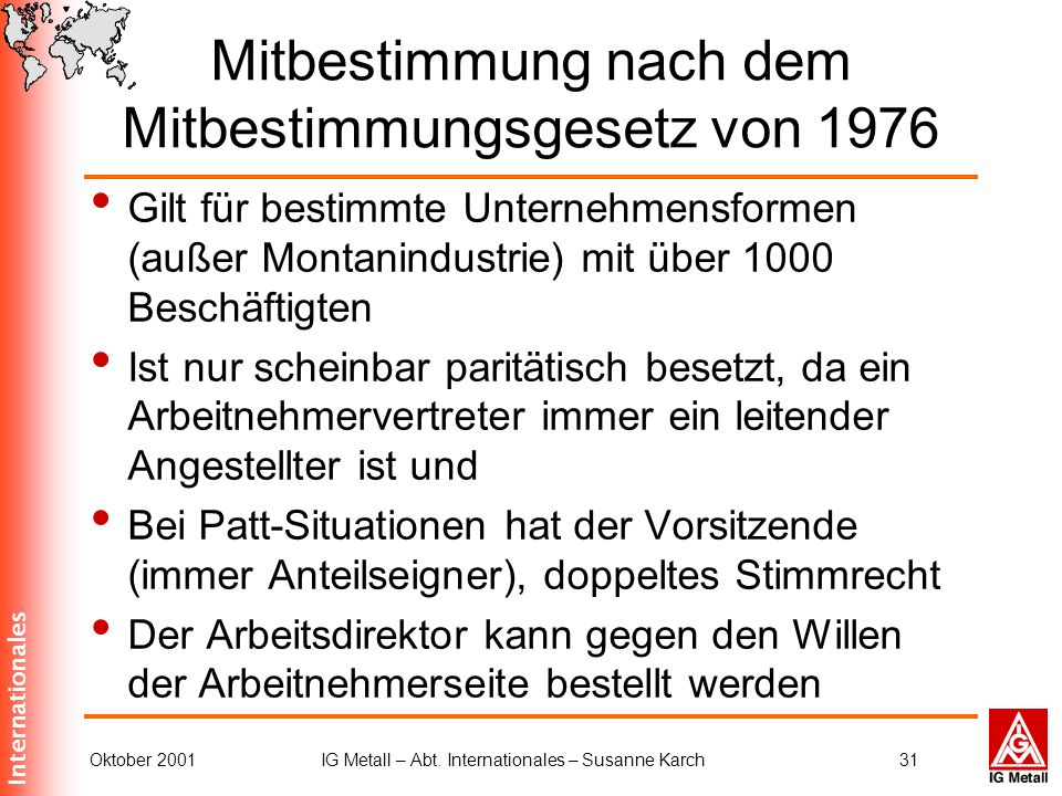 Internationales Oktober 2001IG Metall – Abt. Internationales – Susanne Karch31 Mitbestimmung nach dem Mitbestimmungsgesetz von 1976 Gilt für bestimmte