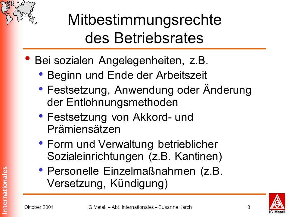 Internationales Oktober 2001IG Metall – Abt. Internationales – Susanne Karch8 Mitbestimmungsrechte des Betriebsrates Bei sozialen Angelegenheiten, z.B