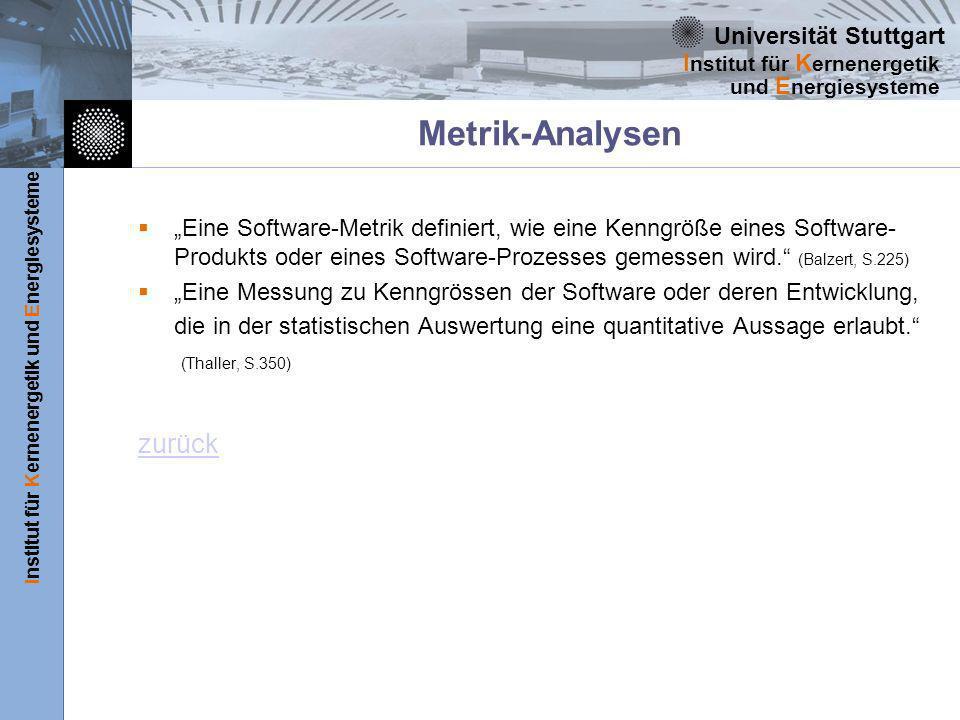 Universität Stuttgart Institut für Kernenergetik und Energiesysteme I nstitut für K ernenergetik und E nergiesysteme Metrik-Analysen Eine Software-Metrik definiert, wie eine Kenngröße eines Software- Produkts oder eines Software-Prozesses gemessen wird.