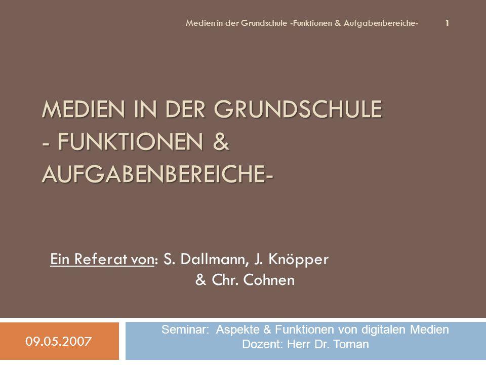 MEDIEN IN DER GRUNDSCHULE - FUNKTIONEN & AUFGABENBEREICHE- Ein Referat von: S. Dallmann, J. Knöpper & Chr. Cohnen 09.05.2007 1 Medien in der Grundschu