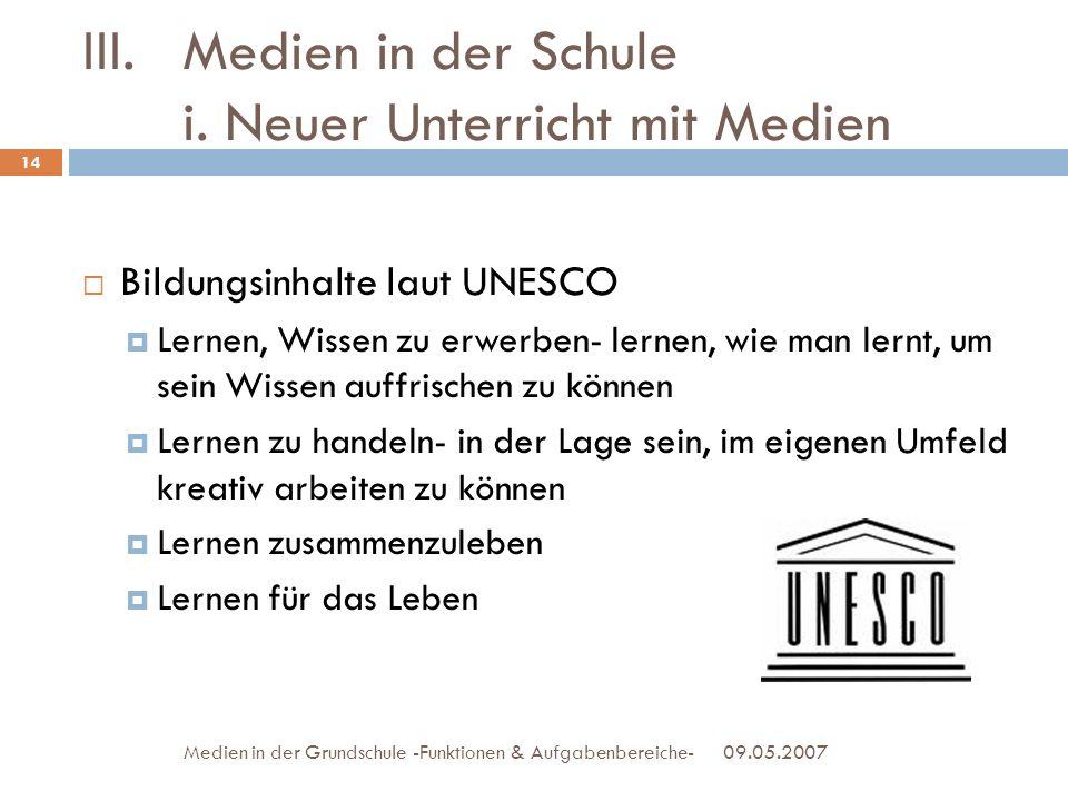 09.05.2007Medien in der Grundschule -Funktionen & Aufgabenbereiche- III.Medien in der Schule i. Neuer Unterricht mit Medien Bildungsinhalte laut UNESC