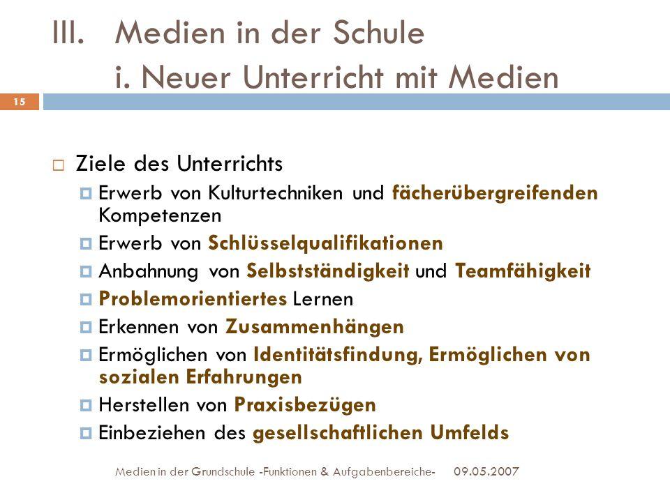 09.05.2007Medien in der Grundschule -Funktionen & Aufgabenbereiche- III.Medien in der Schule i. Neuer Unterricht mit Medien Ziele des Unterrichts Erwe