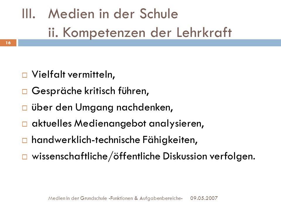 III.Medien in der Schule ii. Kompetenzen der Lehrkraft 09.05.2007Medien in der Grundschule -Funktionen & Aufgabenbereiche- Vielfalt vermitteln, Gesprä