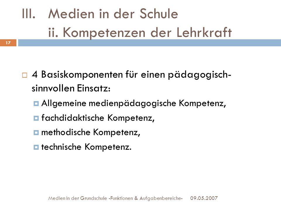 III.Medien in der Schule ii. Kompetenzen der Lehrkraft 09.05.2007Medien in der Grundschule -Funktionen & Aufgabenbereiche- 4 Basiskomponenten für eine