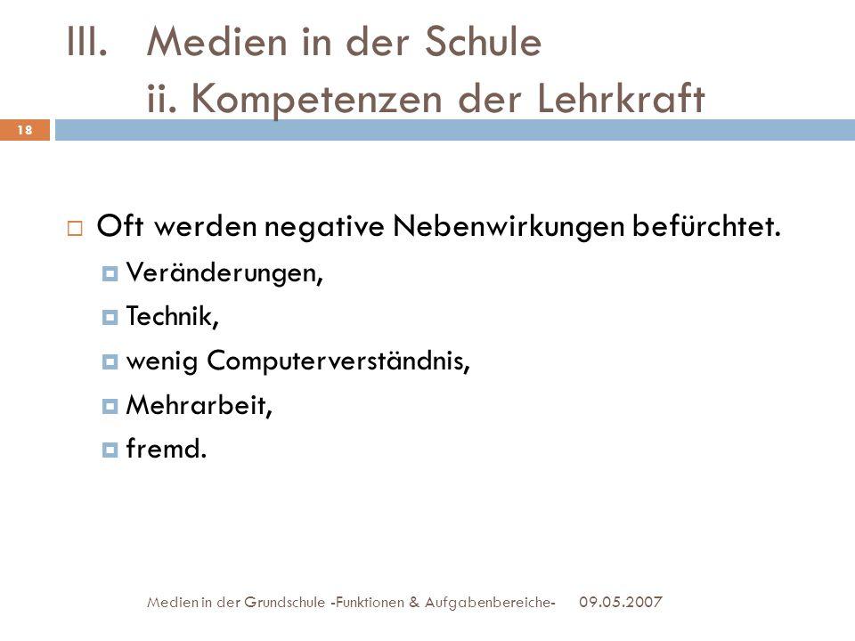 III.Medien in der Schule ii. Kompetenzen der Lehrkraft 09.05.2007Medien in der Grundschule -Funktionen & Aufgabenbereiche- Oft werden negative Nebenwi
