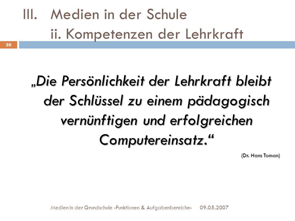 III.Medien in der Schule ii. Kompetenzen der Lehrkraft 09.05.2007Medien in der Grundschule -Funktionen & Aufgabenbereiche- Die Persönlichkeit der Lehr
