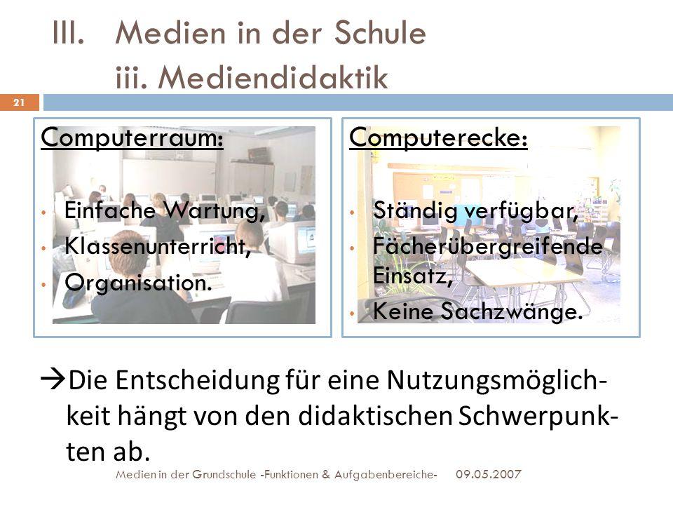 III.Medien in der Schule iii. Mediendidaktik Computerraum: Einfache Wartung, Klassenunterricht, Organisation. Computerecke: Ständig verfügbar, Fächerü
