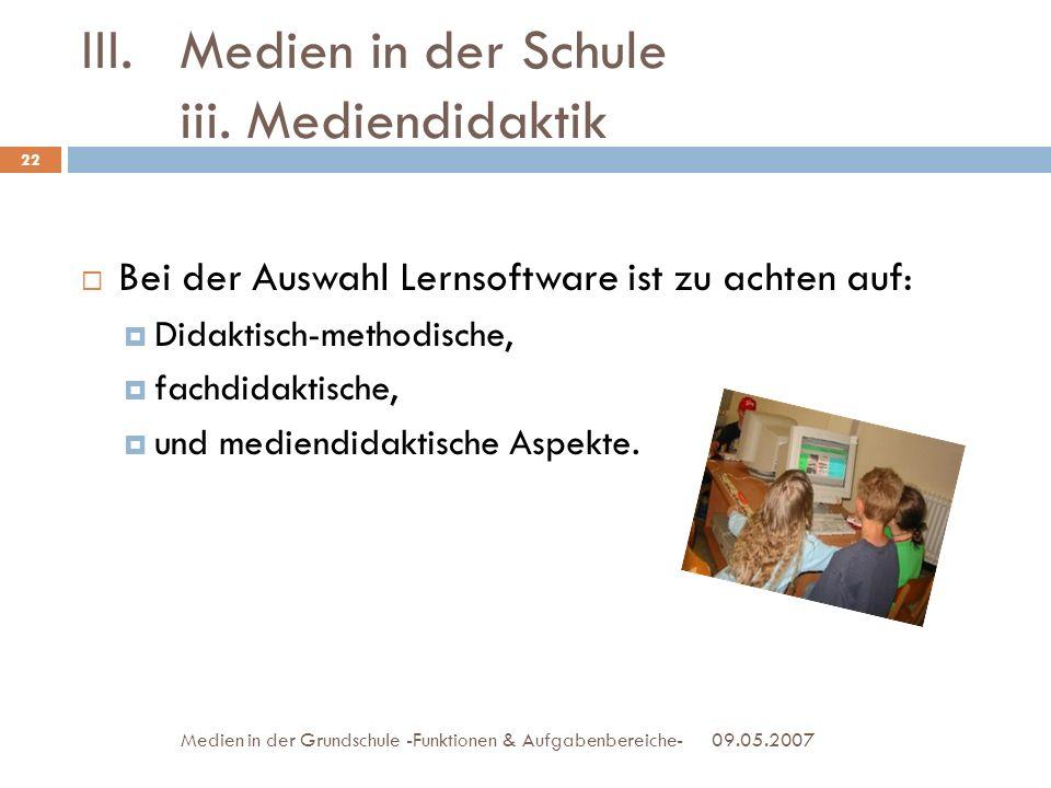 III.Medien in der Schule iii. Mediendidaktik 09.05.2007Medien in der Grundschule -Funktionen & Aufgabenbereiche- Bei der Auswahl Lernsoftware ist zu a