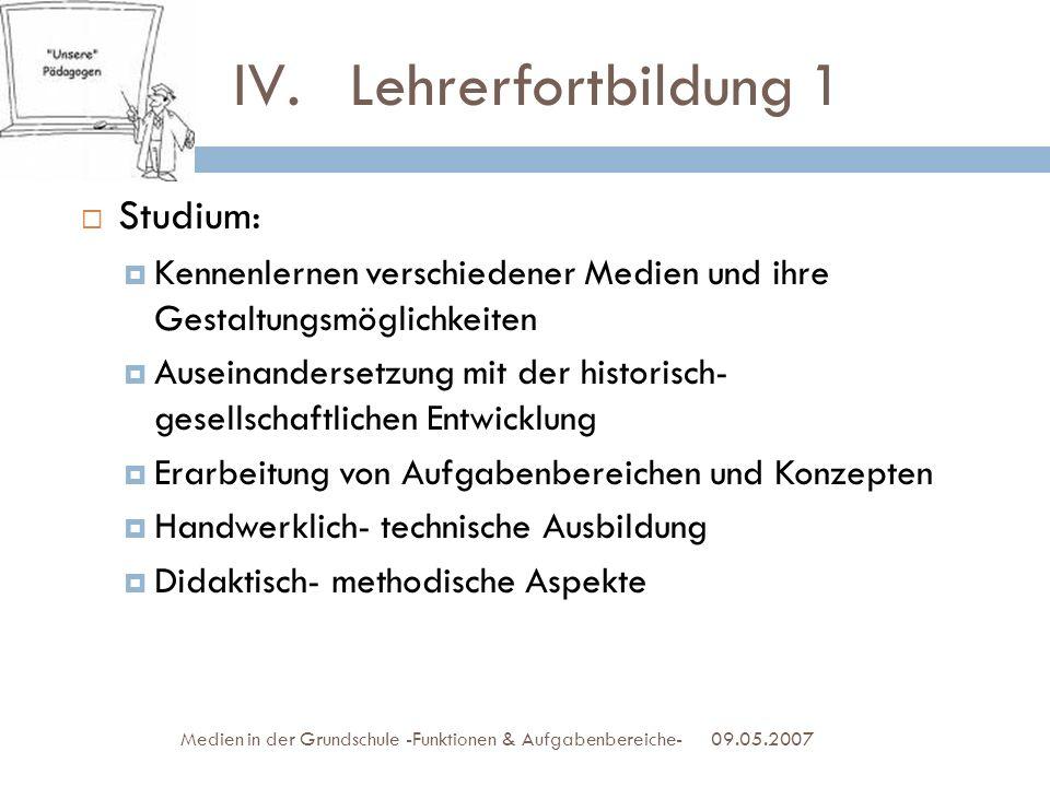 IV. Lehrerfortbildung 1 Studium: Kennenlernen verschiedener Medien und ihre Gestaltungsmöglichkeiten Auseinandersetzung mit der historisch- gesellscha