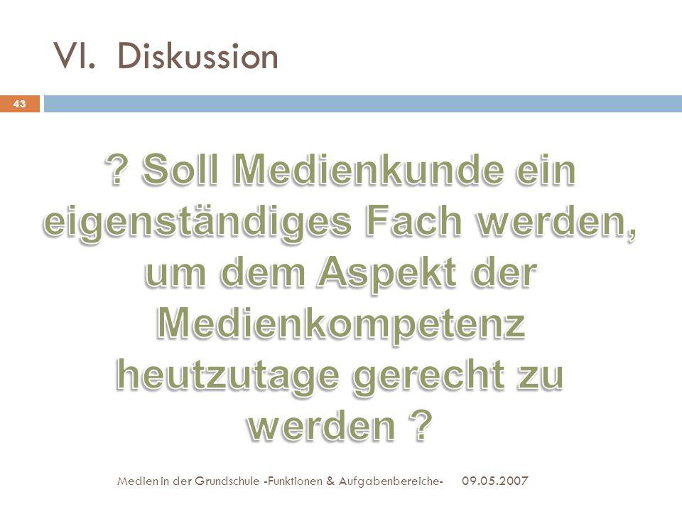 VI.Diskussion 09.05.2007Medien in der Grundschule -Funktionen & Aufgabenbereiche- 43