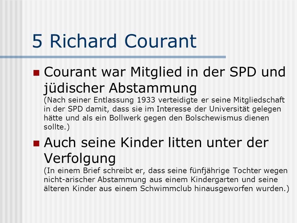 5 Richard Courant Courant war Mitglied in der SPD und jüdischer Abstammung (Nach seiner Entlassung 1933 verteidigte er seine Mitgliedschaft in der SPD