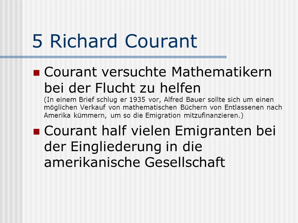 5 Richard Courant Courant versuchte Mathematikern bei der Flucht zu helfen (In einem Brief schlug er 1935 vor, Alfred Bauer sollte sich um einen mögli