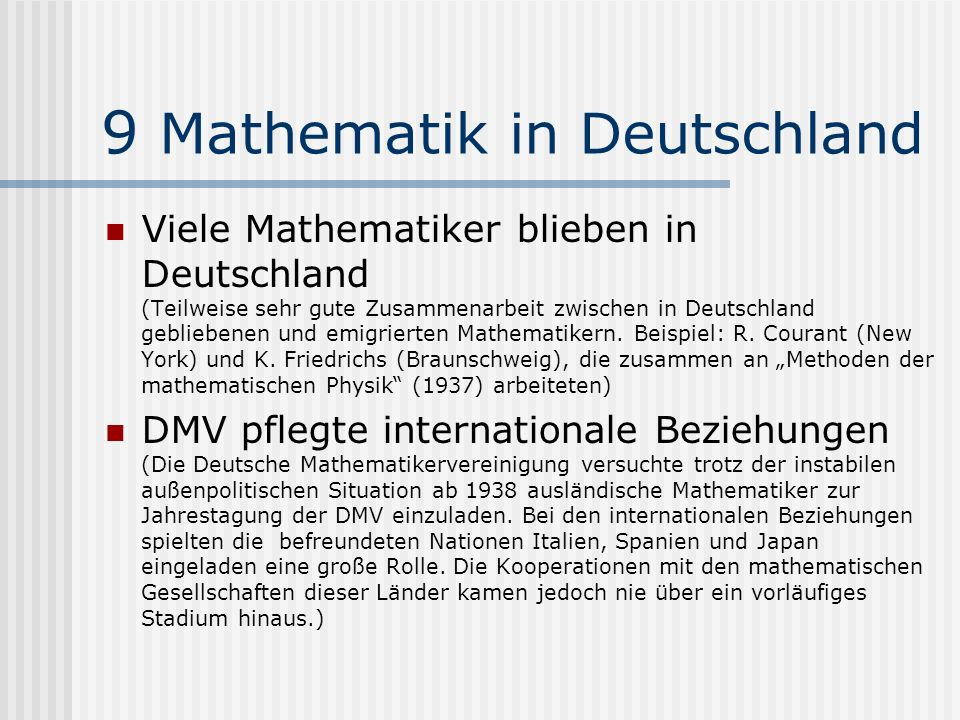 9 Mathematik in Deutschland Viele Mathematiker blieben in Deutschland (Teilweise sehr gute Zusammenarbeit zwischen in Deutschland gebliebenen und emig