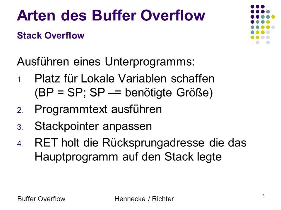 Buffer OverflowHennecke / Richter 8 Arten des Buffer Overflow Stack Overflow Organisation Lokaler Variablen: Überschreiben von Variablen Überschreiben der Rücksprungadresse Durch überschreiben der Rücksprungadresse kann an eine beliebige Stelle im Speicher gesprungen werden!