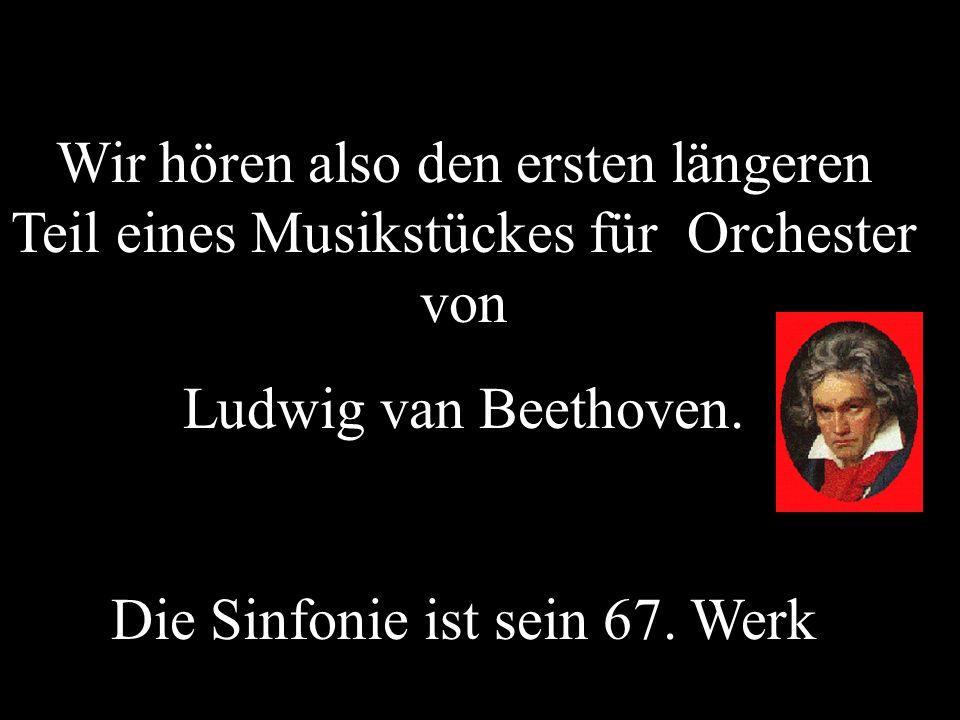 Wir hören also den ersten längeren Teil eines Musikstückes für Orchester von Ludwig van Beethoven. Die Sinfonie ist sein 67. Werk