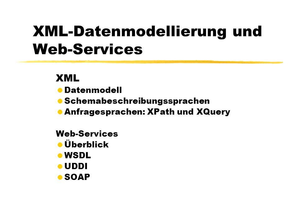 XML-Datenmodellierung und Web-Services XML Datenmodell Schemabeschreibungssprachen Anfragesprachen: XPath und XQuery Web-Services Überblick WSDL UDDI