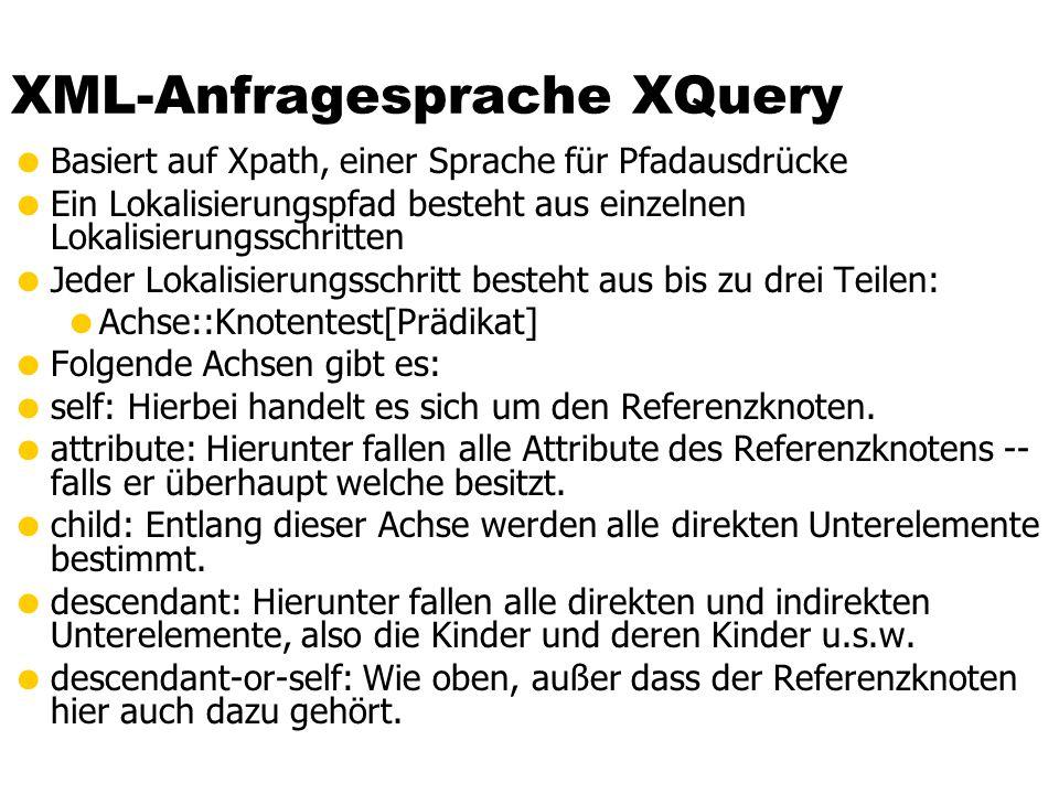 XML-Anfragesprache XQuery Basiert auf Xpath, einer Sprache für Pfadausdrücke Ein Lokalisierungspfad besteht aus einzelnen Lokalisierungsschritten Jede