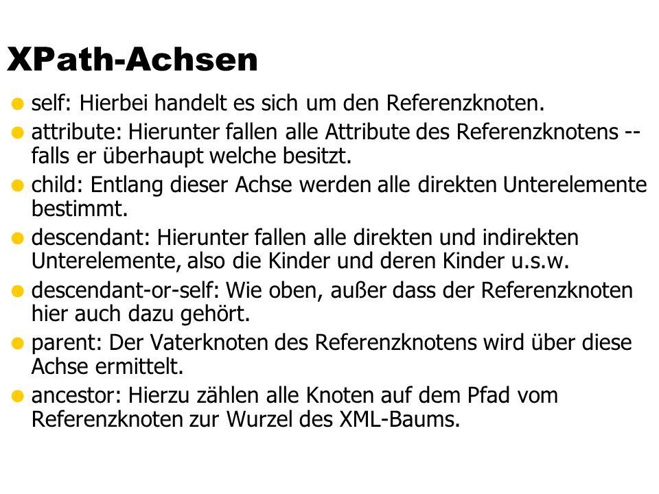 XPath-Achsen self: Hierbei handelt es sich um den Referenzknoten. attribute: Hierunter fallen alle Attribute des Referenzknotens -- falls er überhaupt