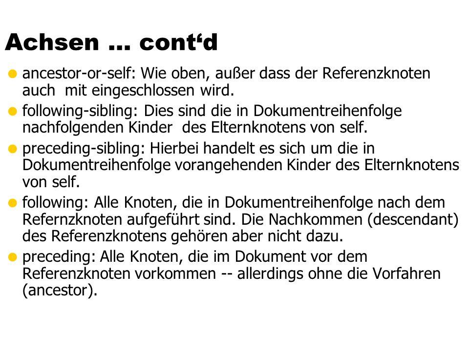Achsen … contd ancestor-or-self: Wie oben, außer dass der Referenzknoten auch mit eingeschlossen wird. following-sibling: Dies sind die in Dokumentrei