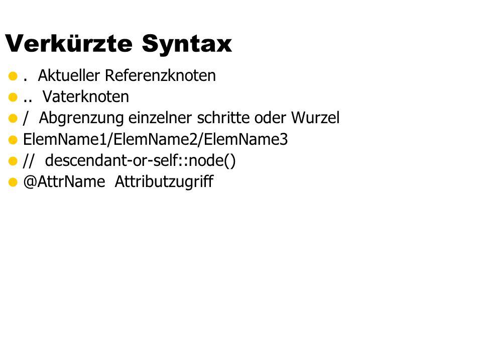Verkürzte Syntax. Aktueller Referenzknoten.. Vaterknoten / Abgrenzung einzelner schritte oder Wurzel ElemName1/ElemName2/ElemName3 // descendant-or-se