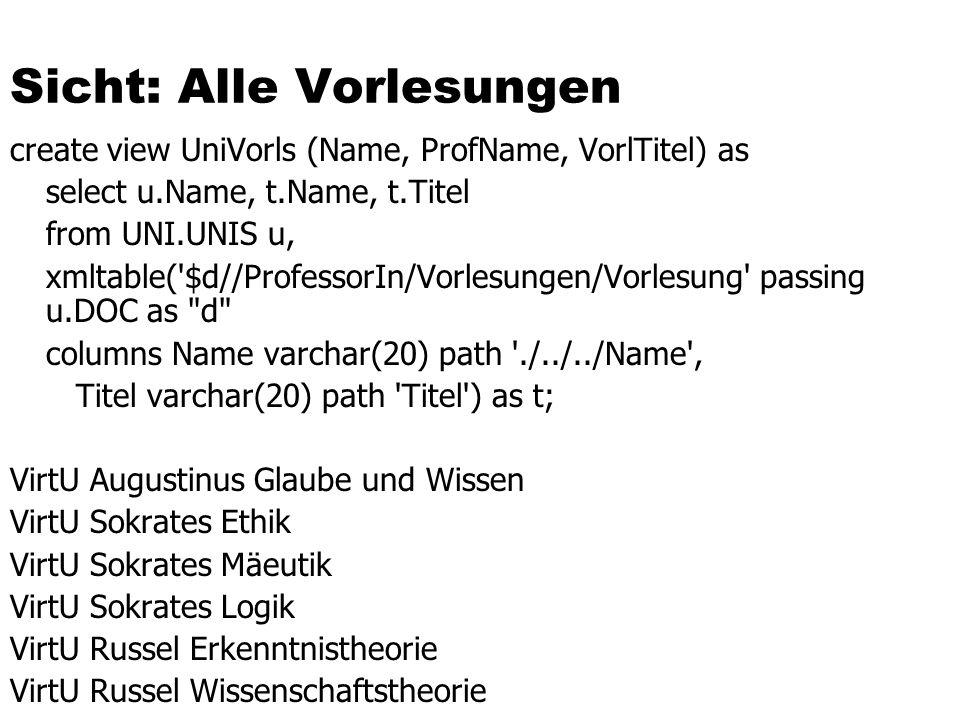 Sicht: Alle Vorlesungen create view UniVorls (Name, ProfName, VorlTitel) as select u.Name, t.Name, t.Titel from UNI.UNIS u, xmltable('$d//ProfessorIn/