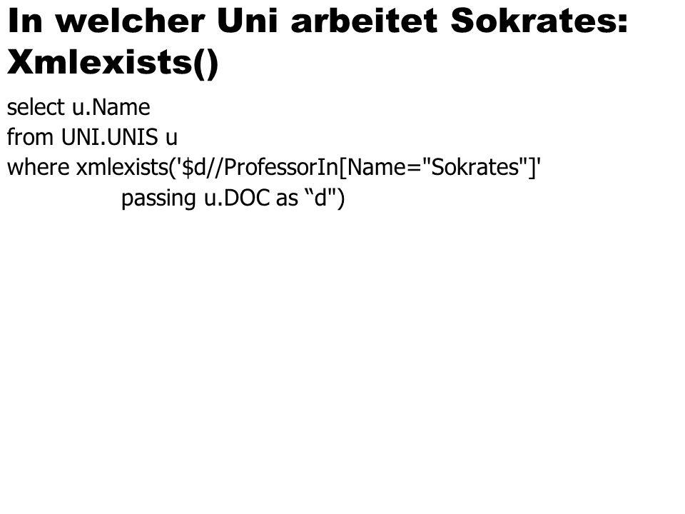 In welcher Uni arbeitet Sokrates: Xmlexists() select u.Name from UNI.UNIS u where xmlexists('$d//ProfessorIn[Name=