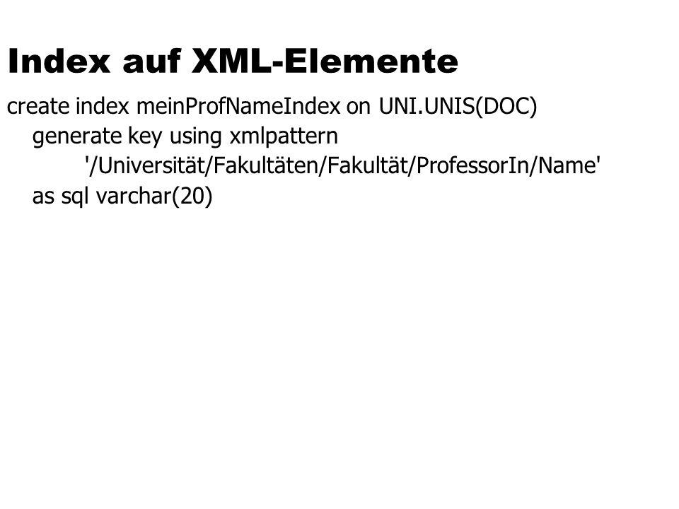 Index auf XML-Elemente create index meinProfNameIndex on UNI.UNIS(DOC) generate key using xmlpattern '/Universität/Fakultäten/Fakultät/ProfessorIn/Nam
