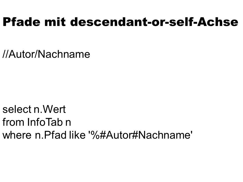 Pfade mit descendant-or-self-Achse //Autor/Nachname select n.Wert from InfoTab n where n.Pfad like '%#Autor#Nachname'