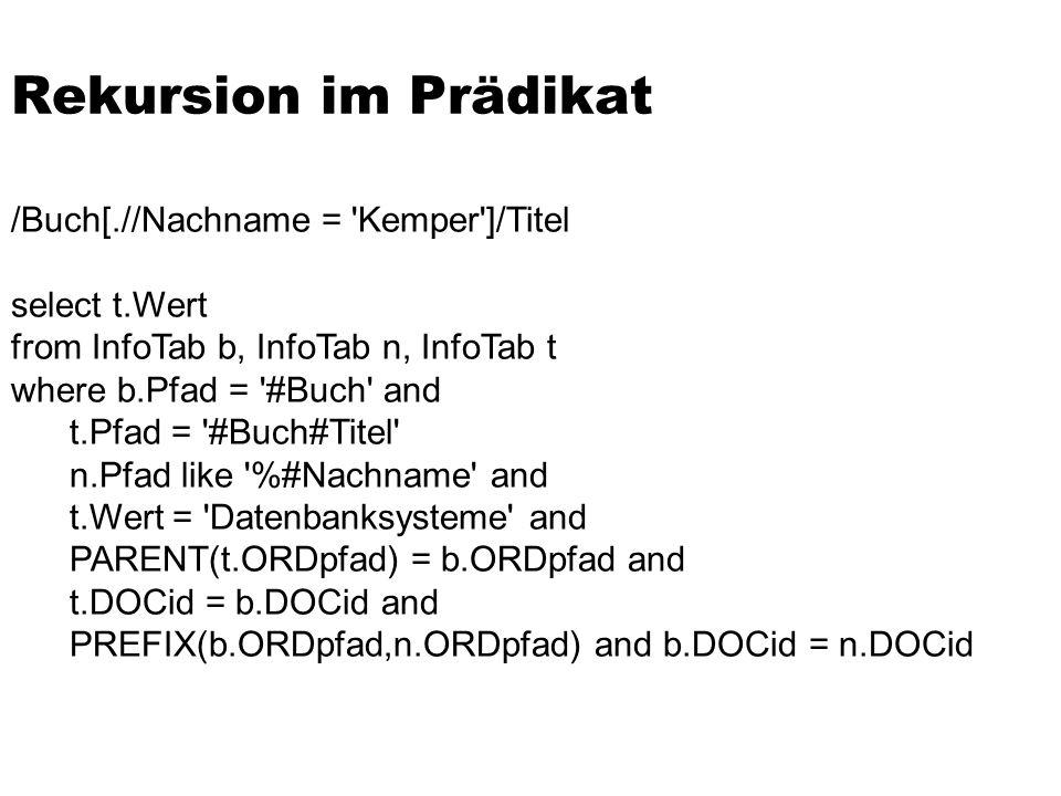 Rekursion im Prädikat /Buch[.//Nachname = 'Kemper']/Titel select t.Wert from InfoTab b, InfoTab n, InfoTab t where b.Pfad = '#Buch' and t.Pfad = '#Buc