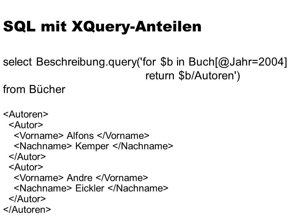 SQL mit XQuery-Anteilen select Beschreibung.query('for $b in Buch[@Jahr=2004] return $b/Autoren') from Bücher Alfons Kemper Andre Eickler