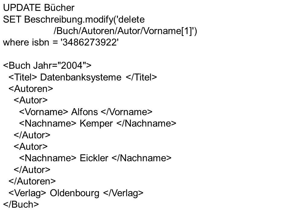 UPDATE Bücher SET Beschreibung.modify('delete /Buch/Autoren/Autor/Vorname[1]') where isbn = '3486273922' Datenbanksysteme Alfons Kemper Eickler Oldenb