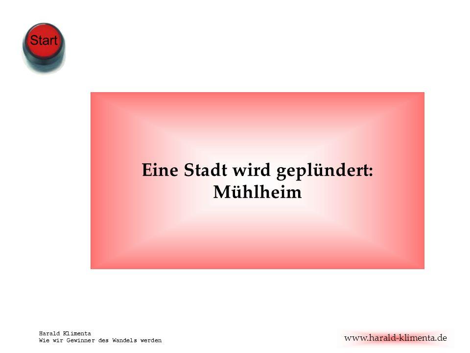 www.harald-klimenta.de Harald Klimenta Wie wir Gewinner des Wandels werden Eine Stadt wird geplündert: Mühlheim Hauptdarsteller: OB Jens Baganz aus Mühlheim, Dr.