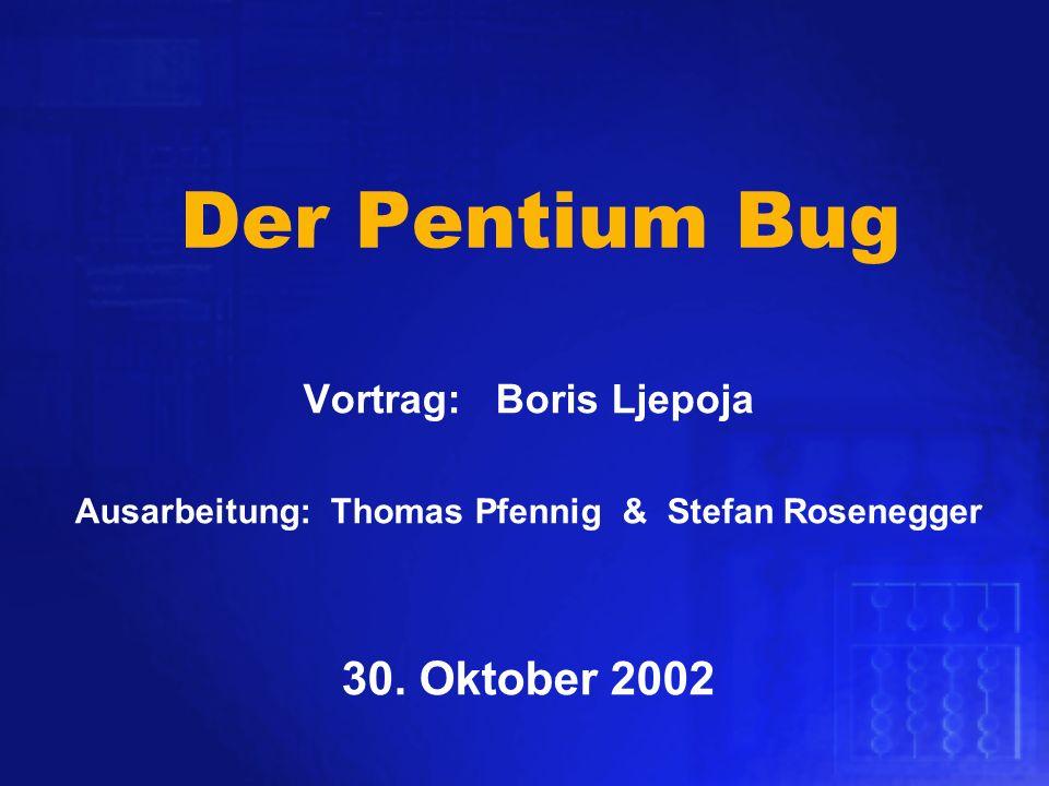 Der Pentium Bug Vortrag: Boris Ljepoja Ausarbeitung: Thomas Pfennig & Stefan Rosenegger 30. Oktober 2002