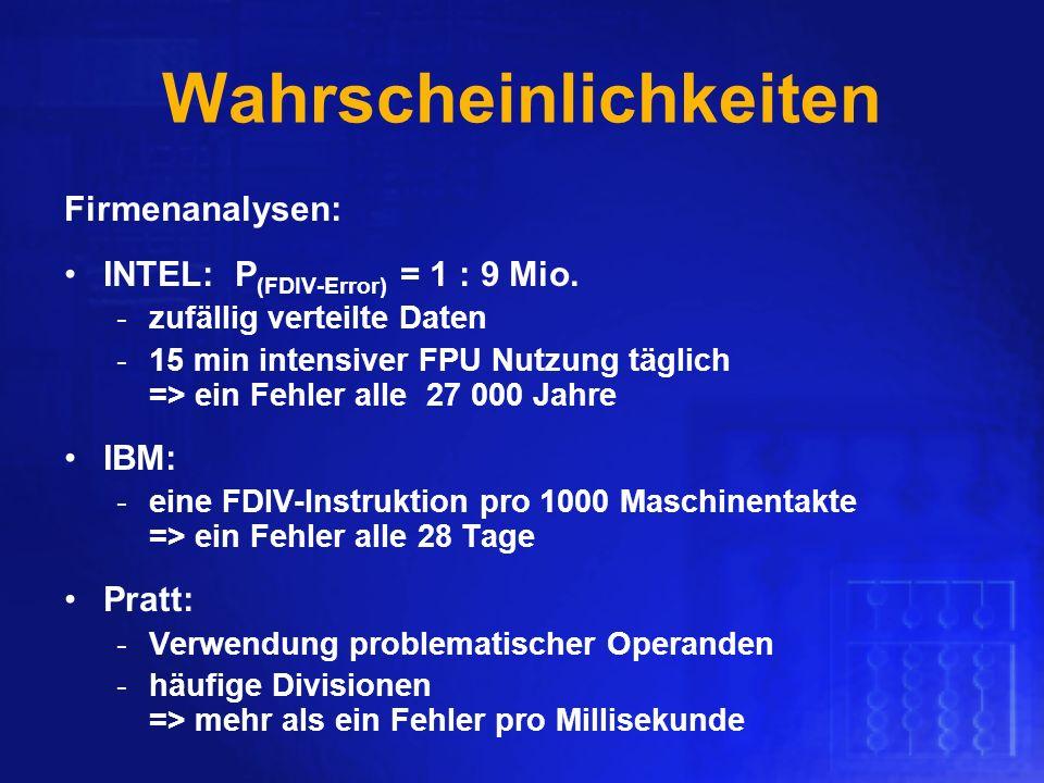 Wahrscheinlichkeiten Firmenanalysen: INTEL: P (FDIV-Error) = 1 : 9 Mio. -zufällig verteilte Daten -15 min intensiver FPU Nutzung täglich => ein Fehler