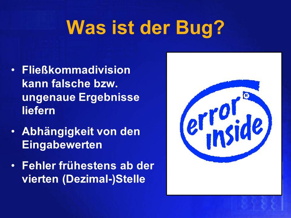 Was ist der Bug? Fließkommadivision kann falsche bzw. ungenaue Ergebnisse liefern Abhängigkeit von den Eingabewerten Fehler frühestens ab der vierten