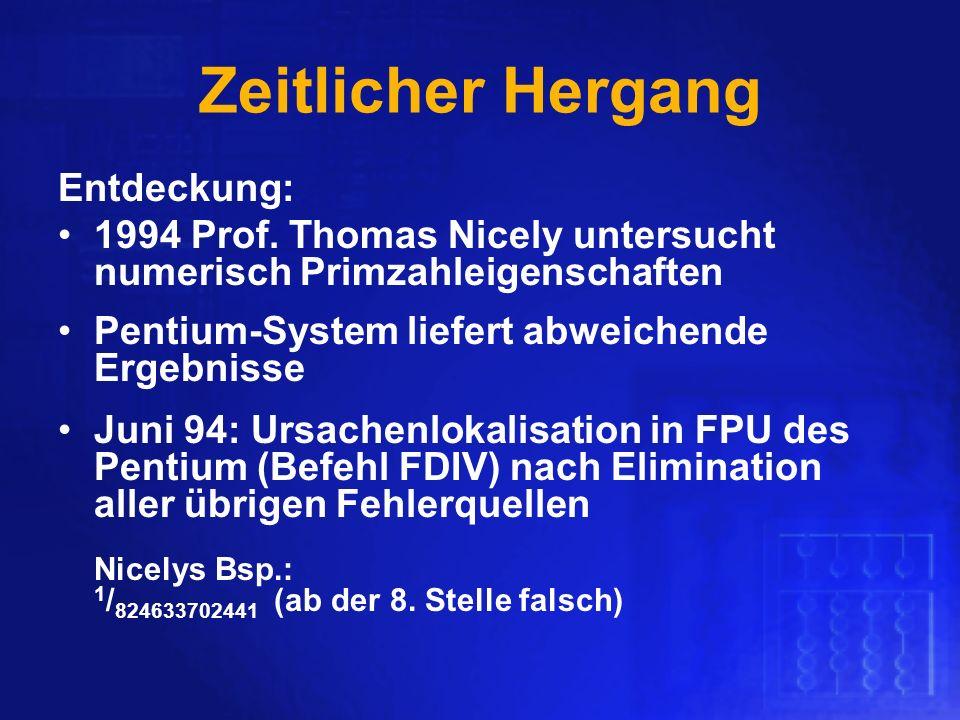 Zeitlicher Hergang Entdeckung: 1994 Prof. Thomas Nicely untersucht numerisch Primzahleigenschaften Pentium-System liefert abweichende Ergebnisse Juni
