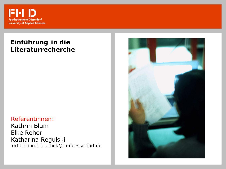 Einführung in die Literaturrecherche Referentinnen: Kathrin Blum Elke Reher Katharina Regulski fortbildung.bibliothek@fh-duesseldorf.de
