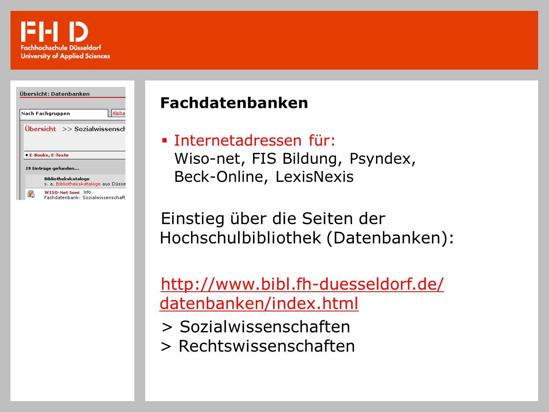 Fachdatenbanken Internetadressen für: Wiso-net, FIS Bildung, Psyndex, Beck-Online, LexisNexis Einstieg über die Seiten der Hochschulbibliothek (Datenbanken): http://www.bibl.fh-duesseldorf.de/ datenbanken/index.html > Sozialwissenschaften > Rechtswissenschaften