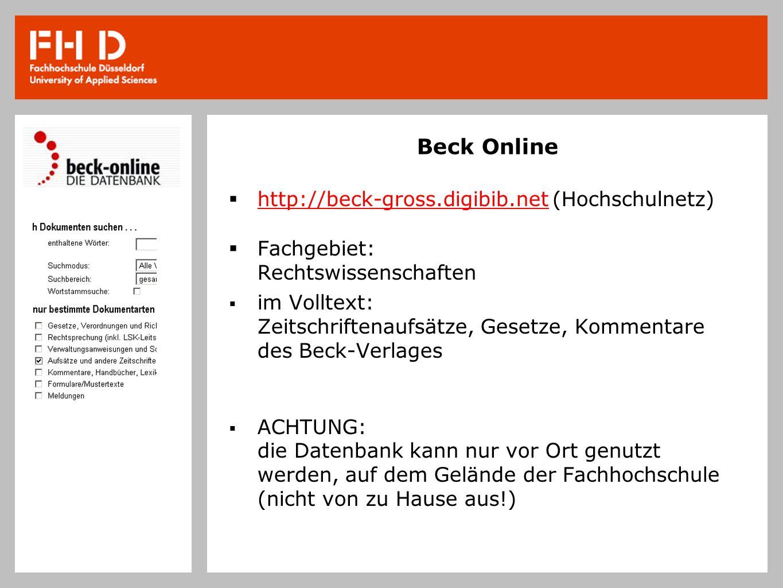 Beck Online http://beck-gross.digibib.net (Hochschulnetz) Fachgebiet: Rechtswissenschaften im Volltext: Zeitschriftenaufsätze, Gesetze, Kommentare des Beck-Verlages ACHTUNG: die Datenbank kann nur vor Ort genutzt werden, auf dem Gelände der Fachhochschule (nicht von zu Hause aus!)