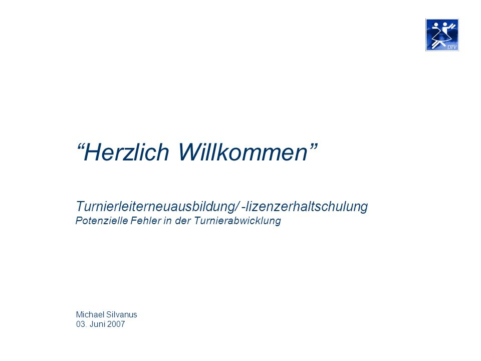 Herzlich Willkommen Turnierleiterneuausbildung/ -lizenzerhaltschulung Potenzielle Fehler in der Turnierabwicklung Michael Silvanus 03. Juni 2007