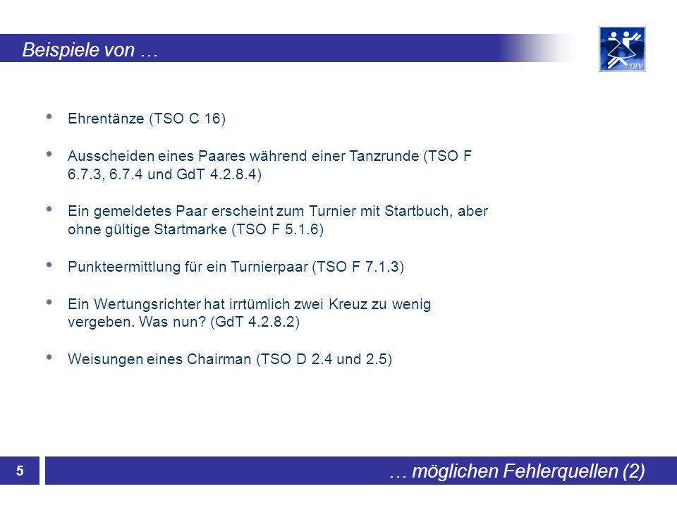 5 … möglichen Fehlerquellen (2) Beispiele von … Ehrentänze (TSO C 16) Ausscheiden eines Paares während einer Tanzrunde (TSO F 6.7.3, 6.7.4 und GdT 4.2