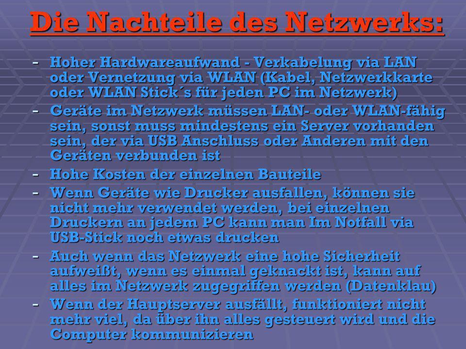 Die Nachteile des Netzwerks: - Hoher Hardwareaufwand - Verkabelung via LAN oder Vernetzung via WLAN (Kabel, Netzwerkkarte oder WLAN Stick´s für jeden