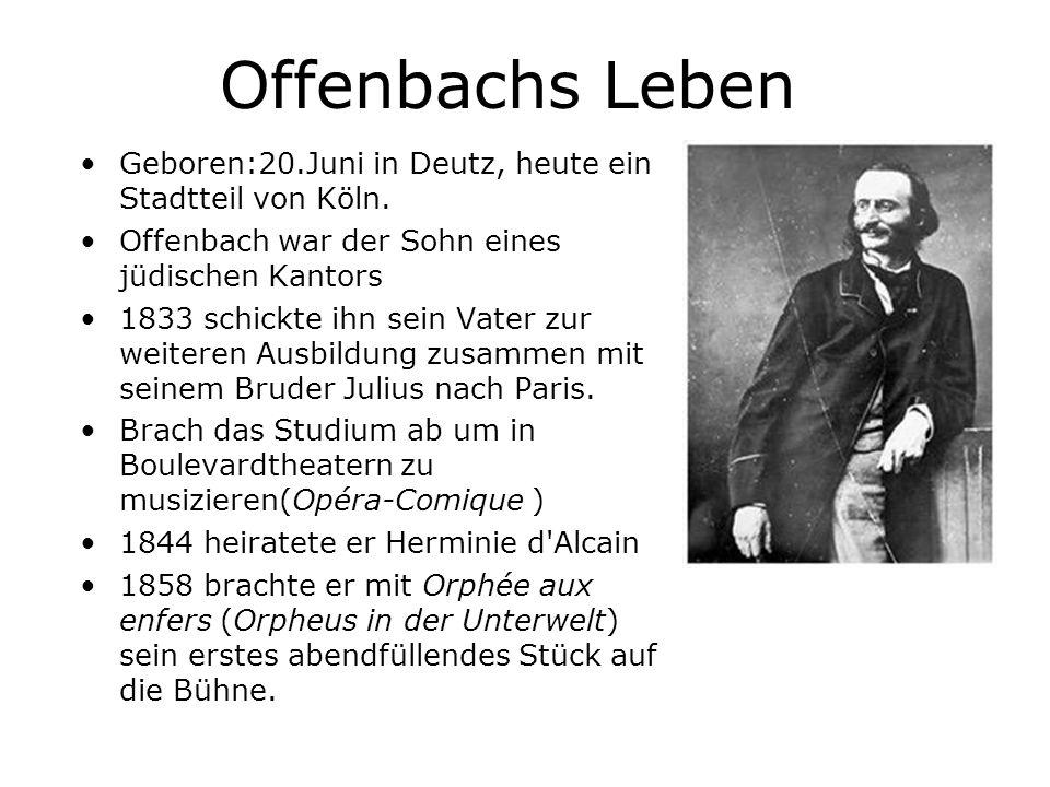 Offenbachs Leben Geboren:20.Juni in Deutz, heute ein Stadtteil von Köln. Offenbach war der Sohn eines jüdischen Kantors 1833 schickte ihn sein Vater z