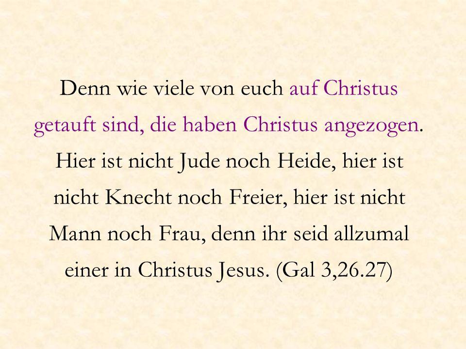 Denn wie viele von euch auf Christus getauft sind, die haben Christus angezogen. Hier ist nicht Jude noch Heide, hier ist nicht Knecht noch Freier, hi