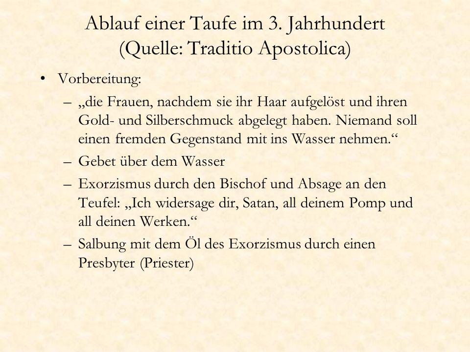 Ablauf einer Taufe im 3. Jahrhundert (Quelle: Traditio Apostolica) Vorbereitung: –die Frauen, nachdem sie ihr Haar aufgelöst und ihren Gold- und Silbe