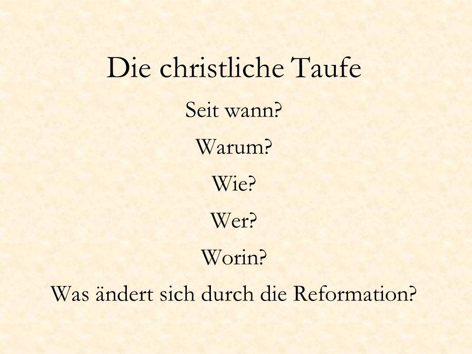 Die christliche Taufe Seit wann? Warum? Wie? Wer? Worin? Was ändert sich durch die Reformation?
