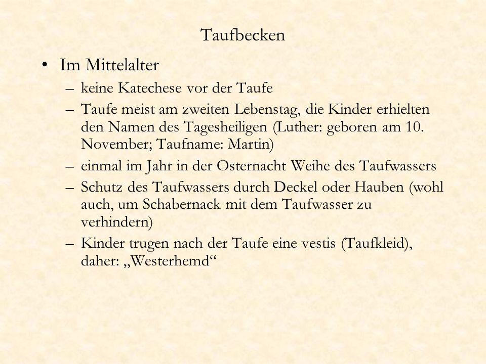 Taufbecken Im Mittelalter –keine Katechese vor der Taufe –Taufe meist am zweiten Lebenstag, die Kinder erhielten den Namen des Tagesheiligen (Luther: