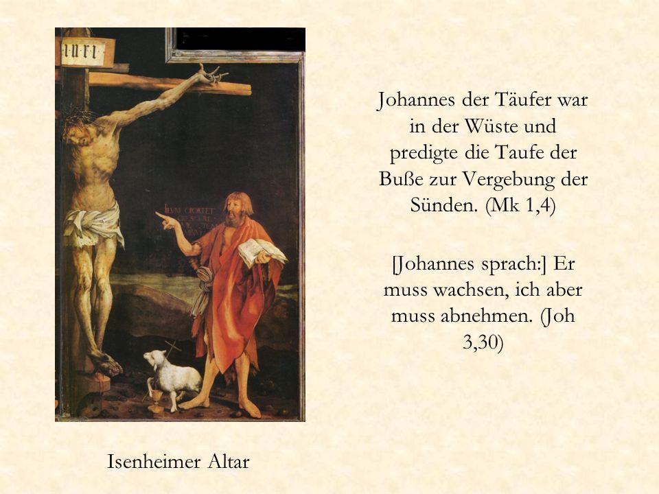 Isenheimer Altar Johannes der Täufer war in der Wüste und predigte die Taufe der Buße zur Vergebung der Sünden. (Mk 1,4) [Johannes sprach:] Er muss wa